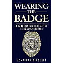 Wearing the Badge: A No BS Look Into the Reality of Being a Police Officer