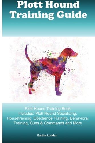 (Plott Hound Training Guide Plott Hound Training Book Includes: Plott Hound Socializing, Housetraining, Obedience Training, Behavioral Training, Cues & Commands and More)
