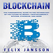 Blockchain: The Fundamental Guide to the Technology of the Future of Money, Cryptocurrency, Bitcoin, Ethereum, and More Audiobook by Felix Jansson Narrated by Dave Wright