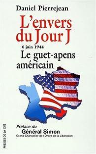 L'ENVERS  DU JOUR J. : 6 juin 1944, le guet-apens américain par Daniel Pierrejean