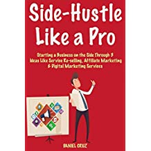 Side-Hustle Like a Pro: 3 Ideas Like Service Re-selling, Affiliate Marketing & Digital Marketing Services (Part Time HomeBased Business)