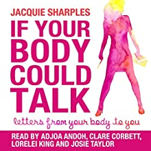 If Your Body Could Talk: Letters from Your Body to You   Livre audio Auteur(s) : Jacquie Sharples Narrateur(s) : Adjoa Andoh, Clare Corbett, Lorelei King, Josie Taylor