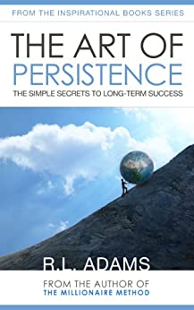 The Art of Persistence - The Simple Secrets to Long-Term Success (Inspirational Books Series Book 9) by [Adams, R.L.]