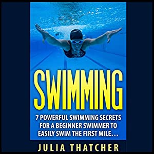 Swimming: 7 Powerful Swimming Secrets for a Beginner Swimmer to Easily Swim Their First Mile... Audiobook