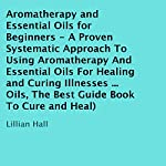 Aromatherapy and Essential Oils for Beginners : A Proven Systematic Approach to Using Aromatherapy and Essential Oils for Healing and Curing Illnesses | Lillian Hall