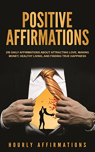 Positive Affirmations Love (Positive Affirmations: 250 Daily Affirmations About Attracting Love, Making Money, Healthy Living, and Finding True Happiness)