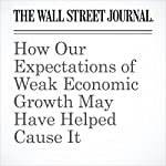 How Our Expectations of Weak Economic Growth May Have Helped Cause It   Jeffrey Sparshott