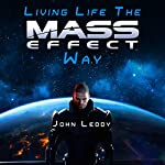 Living Life the Mass Effect Way: A Self-Help Book to Help Save Humanity: An Alternative Self-Help Book: How to Be Happy, Change Your Life | John Leddy