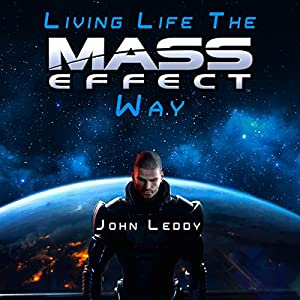 Living Life the Mass Effect Way: A Self-Help Book to Help Save Humanity Audiobook