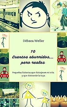 10 Cuentos Aburridos... Pero reales: Pequeñas historias que distrajeron mi vida y que distraerán la tuya (Spanish Edition) by [Weller, Débora]