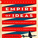 Empire of Ideas: The Origins of Public Diplomacy and the Transformation of U. S. Foreign Policy Audiobook by Justin Hart Narrated by Alpha Trivette