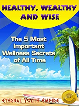Healthy, Wealthy, and Wise: The 5 Most Important Wellness Secrets of All Time by [Empire, Eternal Youth]