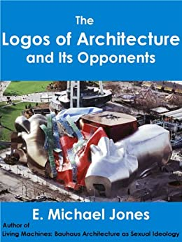 The Logos of Architecture and Its Opponents by [Jones, E. Michael]