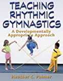Teaching Rhythmic Gymnastics:A Developmentally Appropriate Apprch, Heather Palmer, 0736042423