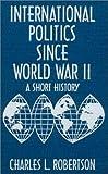 International Politics since World War II, Charles L. Robertson, 0765600277