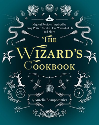 The Wizard's Cookbook: Magical Recipes Inspired by Harry Potter, Merlin, The Wizard of Oz, and More by Aurelia Beaupommier