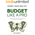 Budget Like A Pro: Manage Your Money, Pay Off Your Debts, And Walk The Road Of Financial Independence - Personal Finance Made Easy