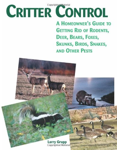 Critter Control: A Homeowner's Guide to Getting Rid of Rodents, Deer, Bears, Foxes, Skunks, Birds, Snakes, and Other Pests