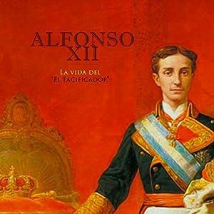 Alfonso XII: La vida del El Pacificador [Alfonso XII: The Life of the Peacemaker] Audiobook