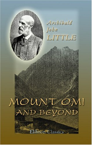 Mount Omi And Beyond: A record of travel on the Thibetan border