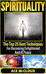 Spirituality: The Top 25 Best Techniques For Becoming Enlightened And At Peace (Spiritual Enlightenment, Spiritual Growth, Spiritual Techniques, Spirit, Enlightenment)