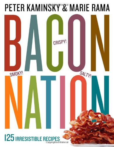 Bacon Nation: 125 Irresistible Recipes by Peter Kaminsky, Marie Rama
