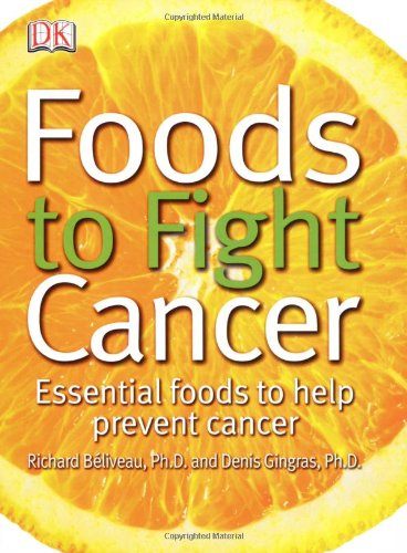 Foods to Fight Cancer: Essential foods to help prevent cancer by Richard Beliveau