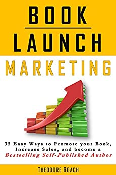 Book Launch Marketing: 35 Ways to Promote your Book, Increase Sales, and become a Bestselling Self-Published Author by [Roach, Theodore]