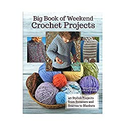 Big Book of Weekend Crochet Projects 40 Projects 192 Pages Learn to Create Sweaters, Scarves, Accessories, and Decorations in 1 Weekend