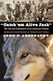 """Catch 'em Alive Jack"": The Life and Adventures of an American Pioneer"