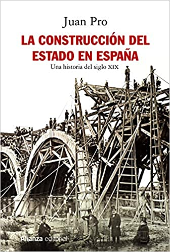 La construcción del Estado en España: Una historia del siglo XIX Alianza Ensayo: Amazon.es: Pro, Juan: Libros
