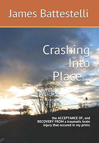 Crashing Into Place...: the ACCEPTANCE OF, and RECOVERY FROM a traumatic brain injury that occured in my prime