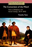 The Conversion of the Maori : Years of Religious and Social Change, 1814-1842, Yates, Timothy, 0802869459