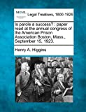 Is parole a success? : paper read at the annual congress of the American Prison Association Boston, Mass. , September 15 1923, Henry A. Higgins, 1240122845