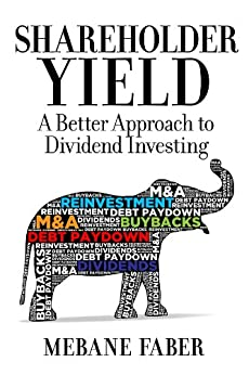 Shareholder Yield: A Better Approach to Dividend Investing by [Faber, Mebane]