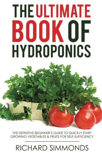 (The Ultimate Book of Hydroponics: The Definitive 300+ pages Step-by-Step Beginner's Guide to Quickly Start Growing Vegetables & Fruit For)