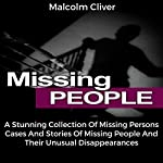 Missing People: A Stunning Collection of Missing Persons Cases and Stories of Missing People and Their Unusual Disappearances | Malcolm Cliver