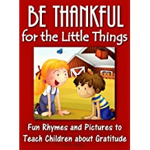 Be Thankful for the Little Things; Fun Rhymes and Pictures to Teach Children about Gratitude (Rhyming Serice Book 1)