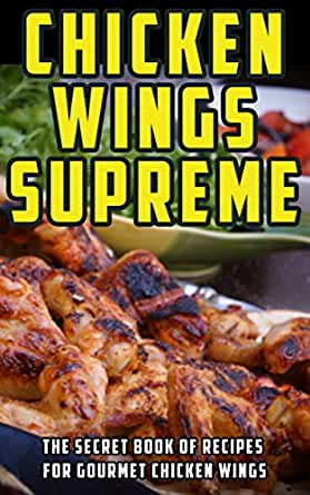 chicken wings supreme the secret book of recipes for gourmet chicken wings