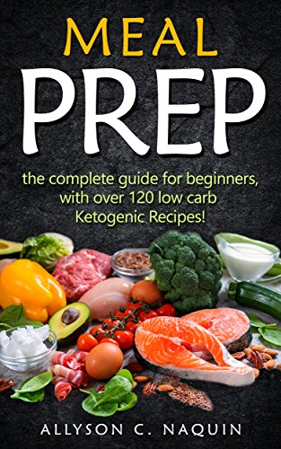 MEAL PREP: The complete Guide for Beginners – with over 120 Low Carb Ketogenic Recipes! (Allyson C. Naquin Cookbook Book 6) by Allyson C. Naquin
