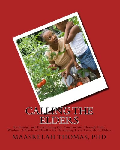 Calling the Elders: Reclaiming and Transforming Our Communities Through Elder Wisdom: A Guide and Toolkit for Developing Local Councils of Elders