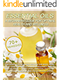 Essential Oils: A Beginners Guide For Optimal Health And Wellness: The complete guide for healing the body, mind and cure common aliments using essential oils as an alternative medicine for life