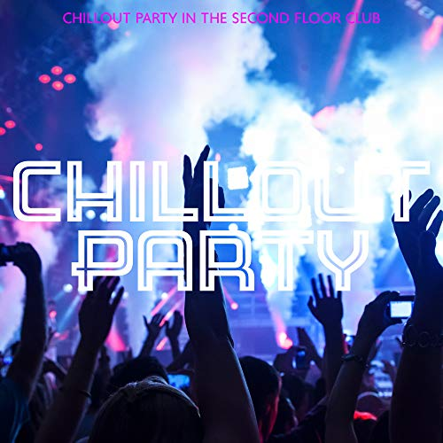 Chillout Party in the Second Floor Club: 2019 Chill Out Hottest Music for Dance Party in the Club, on the Beach or at Home, Hotel Lounge Songs, Low BPM Electronic Tracks
