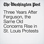 Three Years After Ferguson, the Same Old Concerns Rise in St. Louis Protests   Abigail Hauslohner