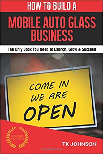 Book How To Build A Mobile Auto Glass Business (Special Edition): The Only Book You Need To Launch, Grow and Succeed