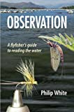 Observation: A Flyfisher's Guide to Reading the Water