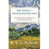 The Bible in a Disenchanted Age: The Enduring Possibility of Christian Faith (Theological Explorations for the Church Catholi