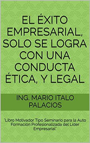 EL ÉXITO EMPRESARIAL, SOLO SE LOGRA CON UNA CONDUCTA ÉTICA, Y LEGAL:
