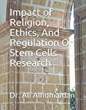 Impact of Religion, Ethics, And Regulation On Stem Cells Research (Stem Cells Series)