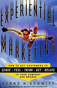 Experiential Marketing : How to Get Customers to Sense, Feel, Think, Act, and Relate to Your Company and Brands